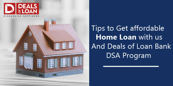 Tips to Get Affordable Home Loan with us& Dealsofloan Bank DSA Program